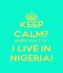 KEEP CALM? SERIOUSLY??? I LIVE IN NIGERIA! - Personalised Poster A4 size