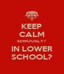 KEEP CALM SERIOUSLY? IN LOWER SCHOOL? - Personalised Poster A4 size