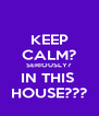 KEEP CALM? SERIOUSLY? IN THIS  HOUSE??? - Personalised Poster A4 size