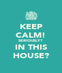KEEP CALM! SERIOUSLY? IN THIS HOUSE? - Personalised Poster A4 size