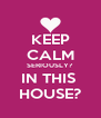 KEEP CALM SERIOUSLY? IN THIS  HOUSE? - Personalised Poster A4 size