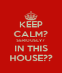 KEEP CALM? SERIOUSLY?  IN THIS HOUSE?? - Personalised Poster A4 size