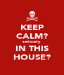 KEEP CALM? seriously IN THIS HOUSE? - Personalised Poster A4 size