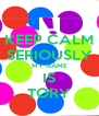 KEEP CALM SERIOUSLY MY NAME IS TORY - Personalised Poster A4 size