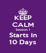 KEEP CALM Session 1 Starts In 10 Days - Personalised Poster A4 size