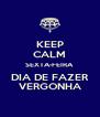 KEEP CALM SEXTA-FEIRA DIA DE FAZER VERGONHA - Personalised Poster A4 size