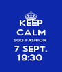 KEEP CALM SGQ FASHION  7 SEPT. 19:30  - Personalised Poster A4 size