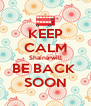 KEEP CALM Shaina will BE BACK  SOON - Personalised Poster A4 size