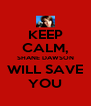 KEEP CALM, SHANE DAWSON WILL SAVE YOU - Personalised Poster A4 size