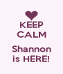 KEEP CALM  Shannon is HERE! - Personalised Poster A4 size