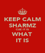 KEEP CALM SHARMZ CUZ IT IS WHAT IT IS - Personalised Poster A4 size