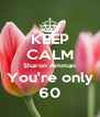 KEEP CALM Sharon Amman You're only 60 - Personalised Poster A4 size