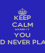 KEEP CALM SHAWTY YOU COULD NEVER PLAY ME! - Personalised Poster A4 size