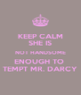 KEEP CALM SHE IS NOT HANDSOME ENOUGH TO  TEMPT MR. DARCY - Personalised Poster A4 size