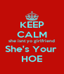 KEEP CALM she isnt yo girlfriend She's Your  HOE - Personalised Poster A4 size