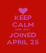 KEEP CALM SHE JUST JOINED APRIL 25 - Personalised Poster A4 size