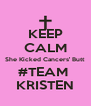 KEEP CALM She Kicked Cancers' Butt #TEAM  KRISTEN - Personalised Poster A4 size