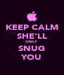 KEEP CALM SHE'LL ONLY SNUG YOU - Personalised Poster A4 size