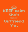 KEEP calm She's Not my Girlfriend Yet - Personalised Poster A4 size