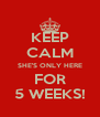 KEEP CALM SHE'S ONLY HERE FOR 5 WEEKS! - Personalised Poster A4 size