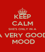 KEEP CALM SHE'S ONLY IN A A VERY GOOD  MOOD - Personalised Poster A4 size