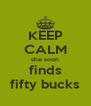 KEEP CALM she soon finds fifty bucks - Personalised Poster A4 size