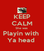 KEEP CALM She was  Playin with  Ya head  - Personalised Poster A4 size