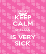 KEEP CALM SHELÇIA IS VERY SICK - Personalised Poster A4 size