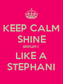 KEEP CALM SHINE BRIGHT LIKE A STEPHANI - Personalised Poster A4 size