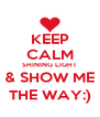 KEEP CALM SHINING LIGHT & SHOW ME THE WAY:) - Personalised Poster A4 size