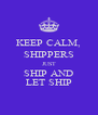 KEEP CALM, SHIPPERS JUST SHIP AND LET SHIP - Personalised Poster A4 size