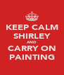 KEEP CALM SHIRLEY AND CARRY ON PAINTING - Personalised Poster A4 size