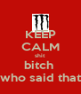 KEEP CALM shit bitch  who said that - Personalised Poster A4 size