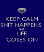 KEEP CALM SHIT HAPPENS  BUT LIFE GOSES ON - Personalised Poster A4 size
