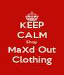 KEEP CALM Shop MaXd Out Clothing - Personalised Poster A4 size