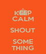 KEEP CALM SHOUT SOME THING - Personalised Poster A4 size