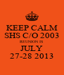 KEEP CALM SHS C/O 2003 REUNION IS JULY 27-28 2013 - Personalised Poster A4 size