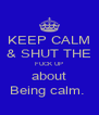 KEEP CALM & SHUT THE FUCK UP about Being calm.  - Personalised Poster A4 size