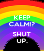 KEEP CALM!?  SHUT UP. - Personalised Poster A4 size