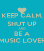 KEEP CALM, SHUT UP AND BE A MUSIC LOVER - Personalised Poster A4 size