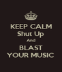 KEEP CALM Shut Up And BLAST YOUR MUSIC - Personalised Poster A4 size