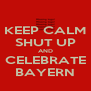 KEEP CALM SHUT UP AND CELEBRATE BAYERN - Personalised Poster A4 size