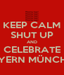 KEEP CALM SHUT UP AND CELEBRATE BAYERN MÜNCHEN - Personalised Poster A4 size