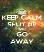 KEEP CALM SHUT UP AND GO AWAY - Personalised Poster A4 size