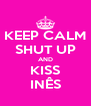 KEEP CALM SHUT UP AND KISS INÊS - Personalised Poster A4 size