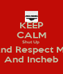 KEEP CALM Shut Up  And Respect Me And Incheb - Personalised Poster A4 size