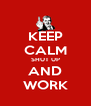 KEEP CALM SHUT UP AND WORK - Personalised Poster A4 size