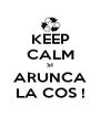 KEEP CALM SI ARUNCA LA COS ! - Personalised Poster A4 size