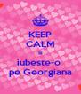 KEEP CALM si iubeste-o  pe Georgiana - Personalised Poster A4 size