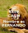 KEEP CALM Si  mi  Nombre es FERNANDO - Personalised Poster A4 size